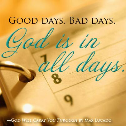 Good days. Bad days. God is in all days. -God Will Carry You Through