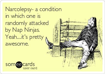 Narcolepsy- a condition in which one is randomly attacked by Nap Ninjas. Yeah....its pretty awesome.