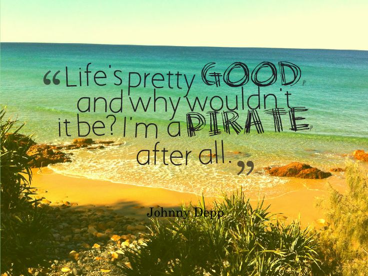 "Love this quote for reminding us how great life can be: ""Life's pretty good and why wouldn't it be? I'm a pirate after all"" - Johnny Depp"