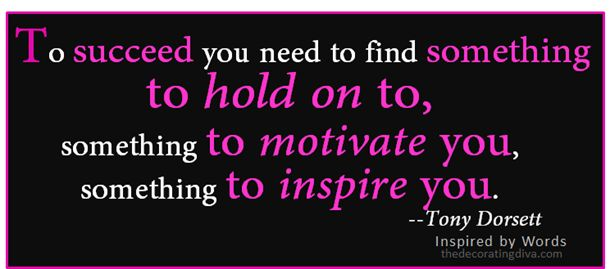 """To succeed you need to find something to hold on to, something to motivate you, something to inspire you.""  Tony Dorsett"