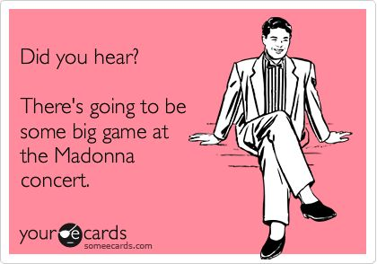 Funny Super Bowl Sunday Ecard: Did you hear? There's going to be some big game at the Madonna concert.