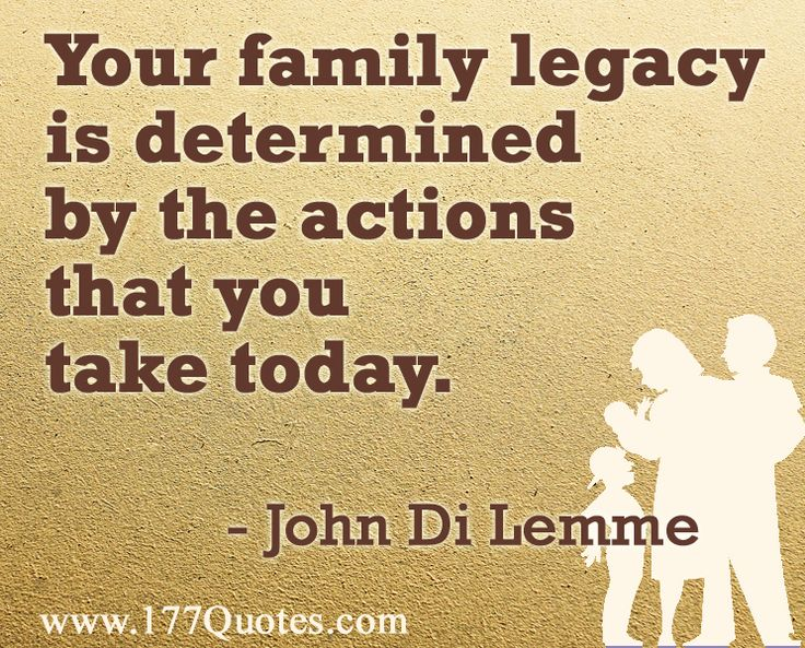 quote your family legacy is determined by the actions that you
