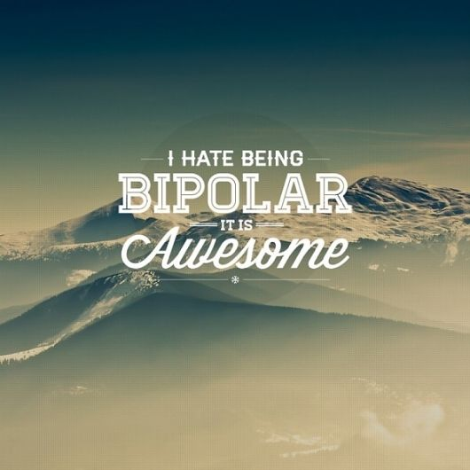 I hate being bipolar...it is awesome!