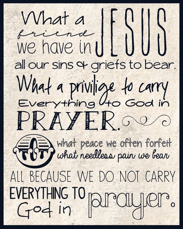 ♫ ♪ What a Friend we have in Jesus, all our sins and griefs to bear! ♪ ♫ What a privilege to carry everything to God in prayer! ♪ ♫ O what peace we often forfeit, ♫ ♪ O what needless pain we bear, ♫ ♪ All because we do not carry everything to God in prayer. ~Scriven & Converse