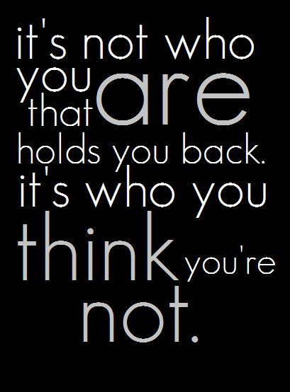 Motivation - its not who you are that holds you back - its who you think you're not