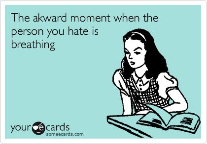 The akward moment when the person you hate is breathing.