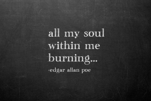 Edgar Allan Poe/ All my soul within me burning......
