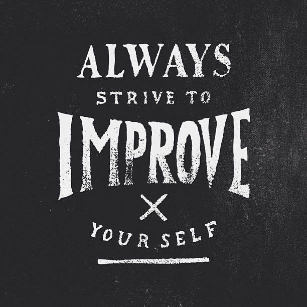 Always Strive to Improve yourself: Improve yourself, all year. January 1st isn't the only day to start a new diet, to start exercising, to start educating yourself more, to start a new skill.. Work on yourself, every single day. There's always room for improvement and you should have new resolutions every day; not every year.