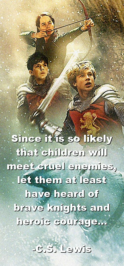 Since it is so likely that children will meet cruel enemies, let them at least have heard of brave knights and heroic courage. -C.S. Lewis