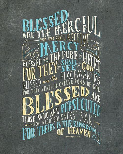 Matthew 5:1-10 Blessed are the merciful, for they shall receive mercy. Blessed are the the pure in heart, for they shall see God. Blessed are the peacemakers, for they shall be called sons of God. Blessed are those who are persecuted for righteousness sake, for theirs is the kingdom of heaven. By Handlettering