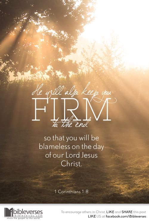 He will also keep you firm to the end, so that you will be blameless on the day of our Lord Jesus Christ. God is faithful, who has called you into fellowship with his Son, Jesus Christ our Lord. ~ 1 Corinthians 1:8-9