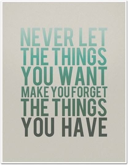 Never let the things you want make you forget the things you have | gratitude