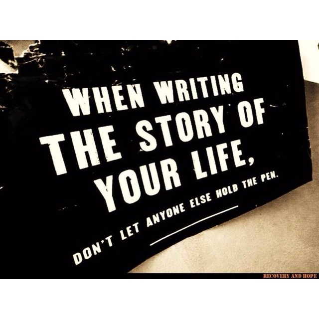 When Writing the Story of Your Life Don't Let Anyone Else Hold the Pen