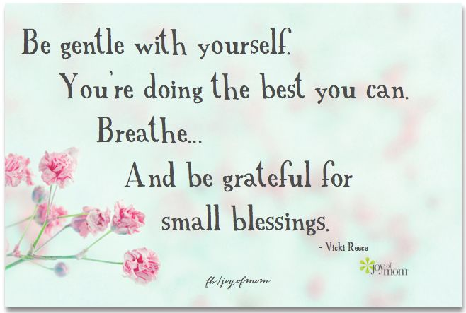 Be gentle with yourself.  Yo're doing the best you can.  Breathe.  And be grateful for small blessings. ~ Vicki Reese