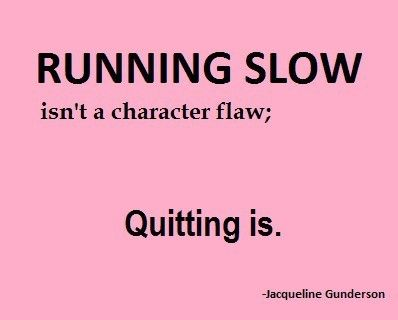Running slow isn't a character flaw. Quitting is.