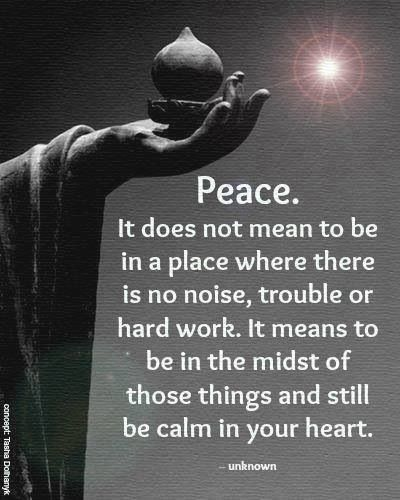#Peace. It does not mean to be in a place where there is no #noise, #trouble, or hard #work. It means to be in the midst of those things and still be #calm in your #heart.