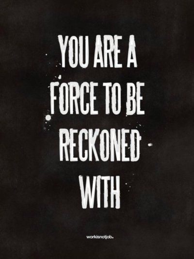 you are a force to be reckoned with--YES!