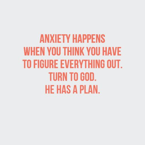 Anxiety happens when you think you have to figure everything out. Turn to God. He has a plan.