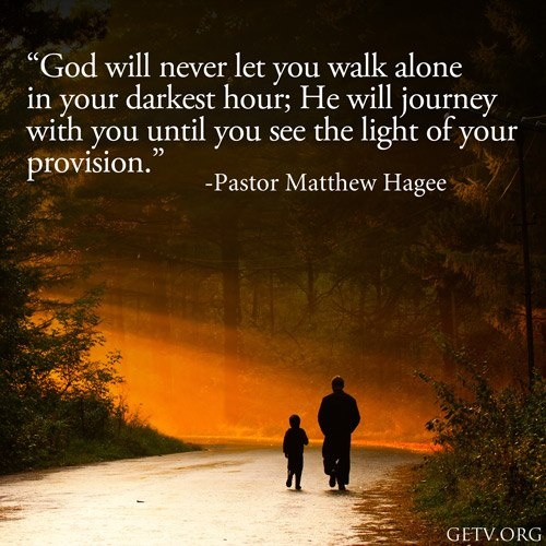 God will never let you walk alone.....