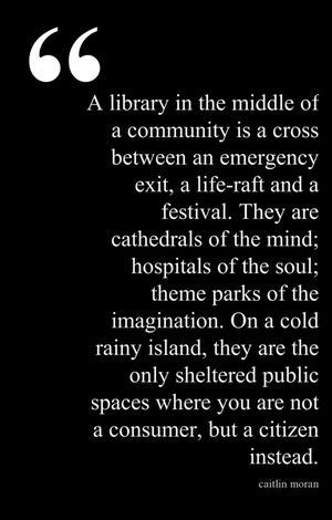 """A library in the middle of a community is a cross between an emergency exit, a life-raft, and a festival. They are cathedrals of the mind; hospitals of the soul; theme parks of the imagination. On a cold rainy island, they are the only sheltered public spaces where you are not a consumer, but a citizen instead."""
