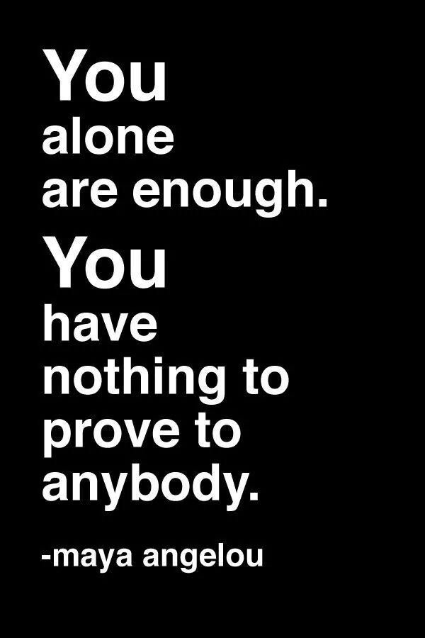 alone are enough. You have nothing to prove to anybody