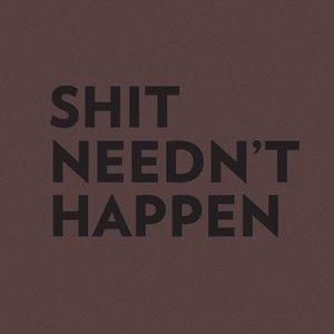 Shit Needn't Happen. #quotes