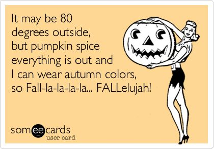 It may be 80 degrees outside, but pumpkin spice everything is out and I can wear autumn colors, so Fall-la-la-la-la... FALLelujah!