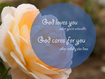 God loves you when you are unlovable  God cares for you when nobody else does