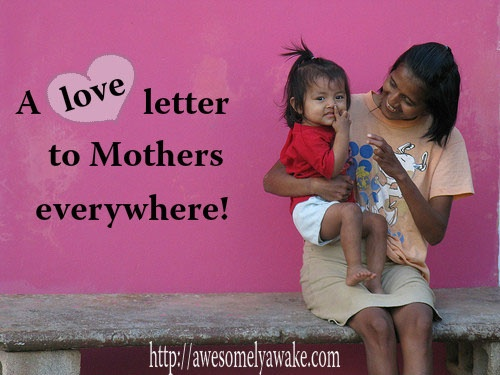"""""""A Love Letter to Mothers Everywhere."""" Click to read the letter ... and then contribute your own thoughts. What would you write in a love letter to mothers all over the world? What would you write to yourself? What words would you like to hear or read most this Mother's Day? #awesomelyawake"""