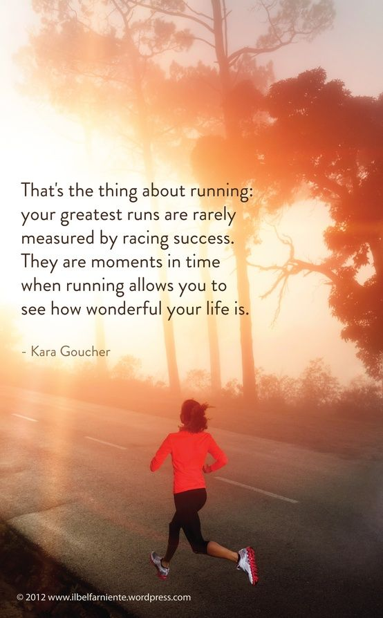 "<3 ""That's the thing about running: your greatest runs are rarely measured by racing success. They are moments in time when running allows you to see how wonderful your life is."" ~ Kara Goucher"