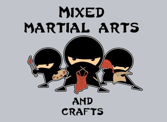 Mixed Martial Arts... and Crafts.  WORD!