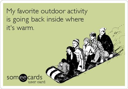 My favorite outdoor activity is going back inside where it's warm. | Confession Ecard | someecards.com