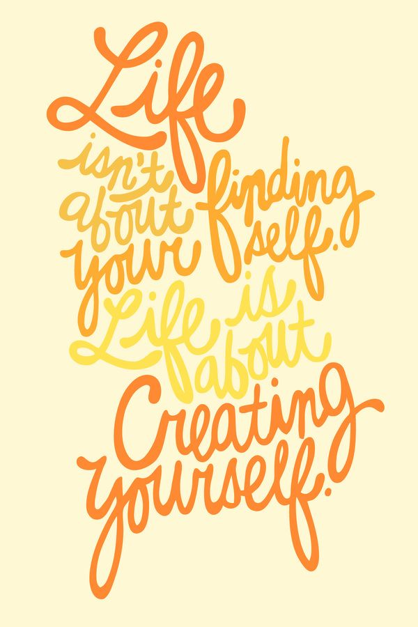 """Life isn't about finding yourself. Life is about creating yourself."" by Raphaella Martelino via Behance"