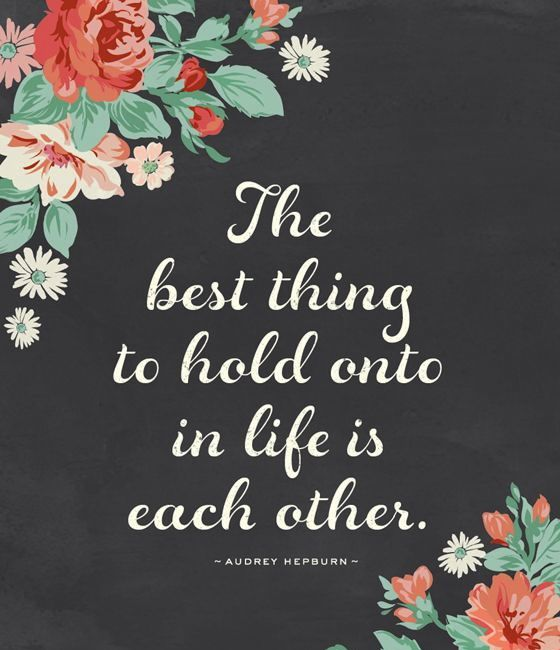 The best thing to hold onto in life is each other <3