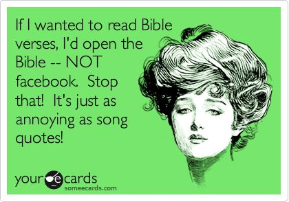 If I wanted to read Bible verses, I'd open the Bible -- NOT facebook. Stop that! It's just as annoying as song quotes!