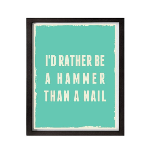 I'd rather be a hammer than a nail