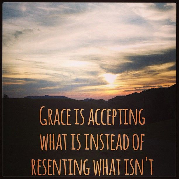 #Grace is accepting what is instead of resenting what isn't.