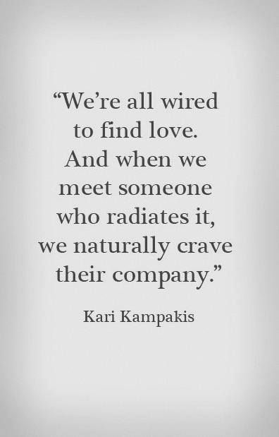 """We're all wired to find love. And when we meet someone who radiates it, we naturally crave their company."" #lovequotes"