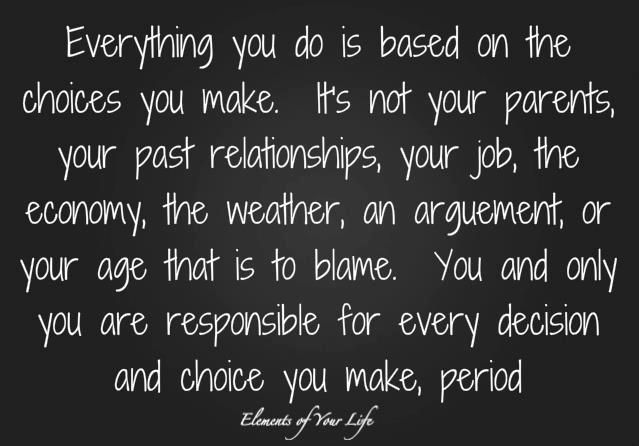 Everything you do is based on the choices you make. It's not your parents, your past relationships, your job, the economy, the weather, an argument, or your age that is to blame. You and only you are responsible for every decision and choice you make, period. via Elements of your Life, facebook ... ... Wish more people would realize this.