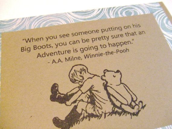 When you see someone putting on his Big Boots, you can be pretty sure that an adventure is going to happen. - A.A. Milne, Winnie the Pooh