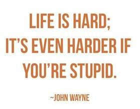 Life is hard it s even harder if you re stupid john wayne