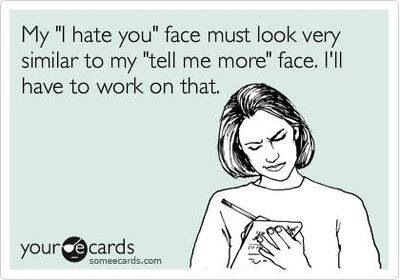 "Yeah...I really need to work on my ""I hate you"" face with some of my coworkers...they apparently think I want them to continue to talk instead of closing their mouths."