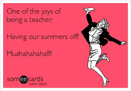 One of the joys of being a teacher: Having our summers off! Muahahahaha!!!!