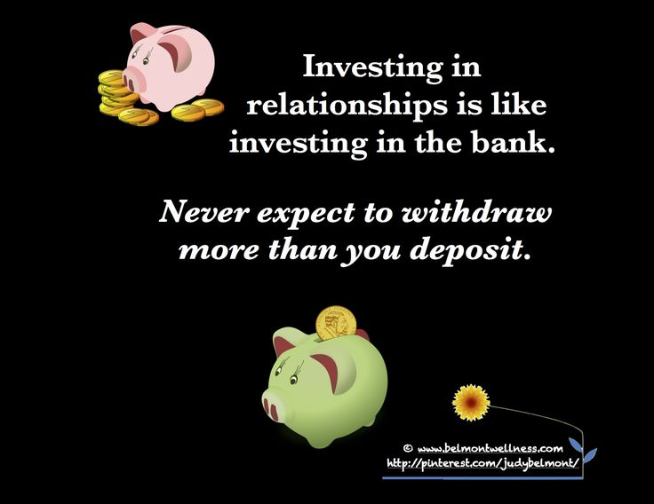 Investing in a relationship is like investing in the bank. Never expect to withdraw more than you deposit ..