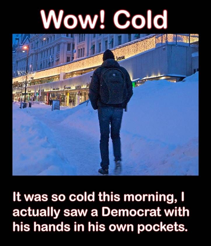 It was so cold this morning, I actually saw a Democrat with his hands in his own pockets