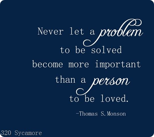 Never let a problem to be solved become more important than a person to be loved. -Monson