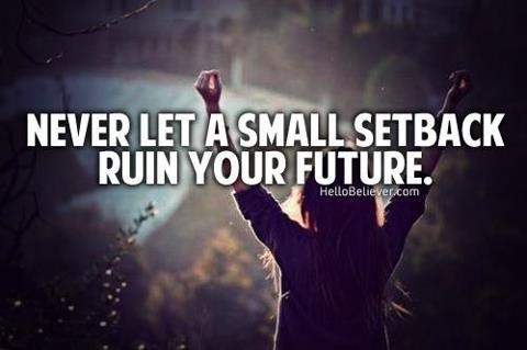 Let that small setback be a guide to a better future. Use it to your advantage<3