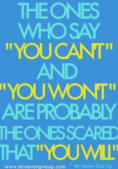 The ones whoy say you can't are the ones scared that you will
