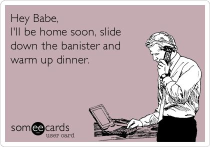 My sexy husband:  Hey Babe, Ill be home soon, slide down the banister and warm up dinner.
