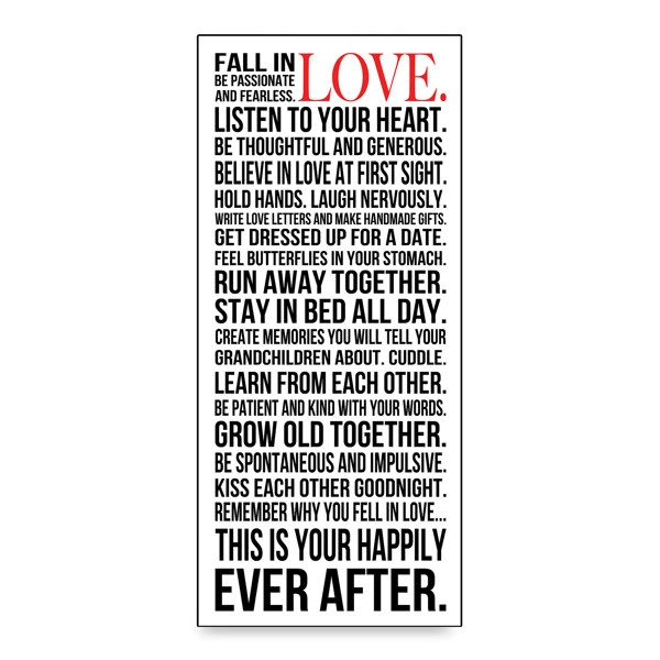 Fall in love. Be passionate and fearless. Listen to your heart. Be thoughtful and generous. Believe in love at first sight. Hold hands. Laugh nervously. Write love letters and make handmade gifts. Get dressed up for a date. Feel butterflies in your stomach. Run away together. Stay in bed all day. Create memories you will tell your grandchildren about. Cuddle. Learn from each other. Be patient and kind with your words. Grow old together. Be spontaneous and impulsive. Kiss each other goodnight. Remember why you fell in love... This is your happily ever after.